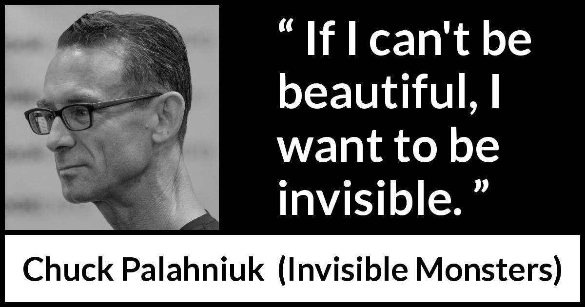 "Chuck Palahniuk about beauty (""Invisible Monsters"", 1999) - If I can't be beautiful, I want to be invisible."