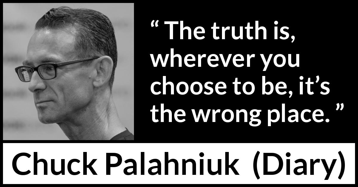 "Chuck Palahniuk about choice (""Diary"", 2003) - The truth is, wherever you choose to be, it's the wrong place."