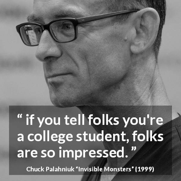 "Chuck Palahniuk about college (""Invisible Monsters"", 1999) - if you tell folks you're a college student, folks are so impressed."