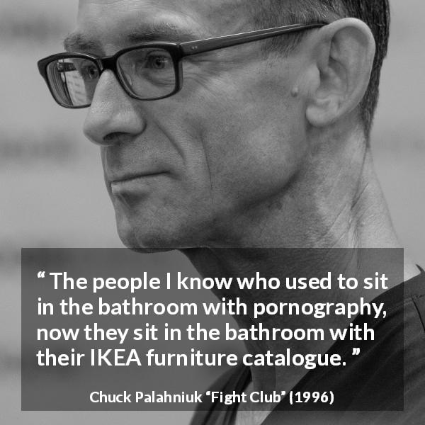"Chuck Palahniuk about consumerism (""Fight Club"", 1996) - The people I know who used to sit in the bathroom with pornography, now they sit in the bathroom with their IKEA furniture catalogue."