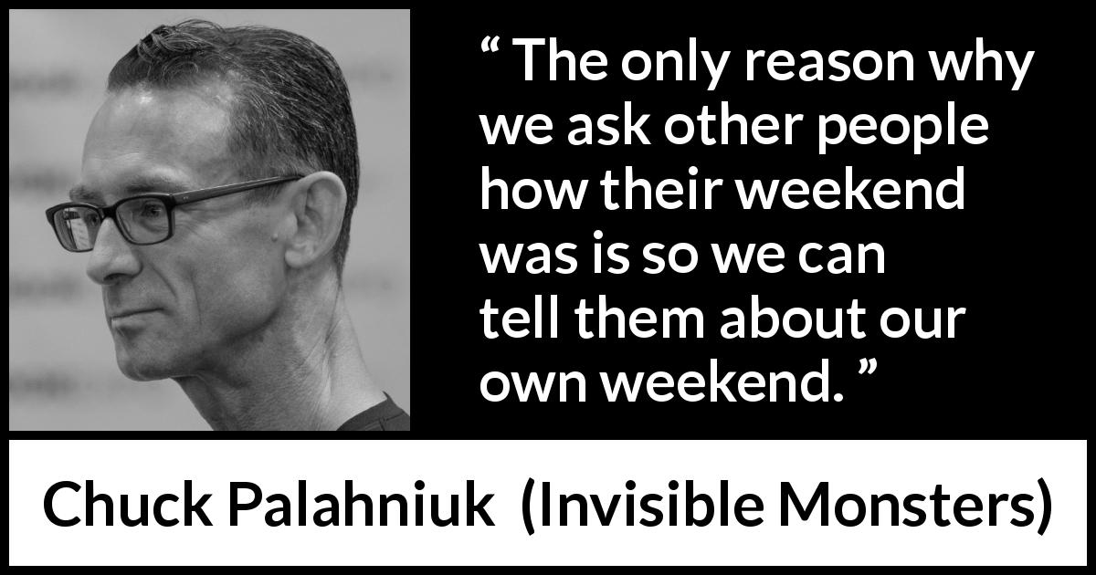 "Chuck Palahniuk about conversation (""Invisible Monsters"", 1999) - The only reason why we ask other people how their weekend was is so we can tell them about our own weekend."