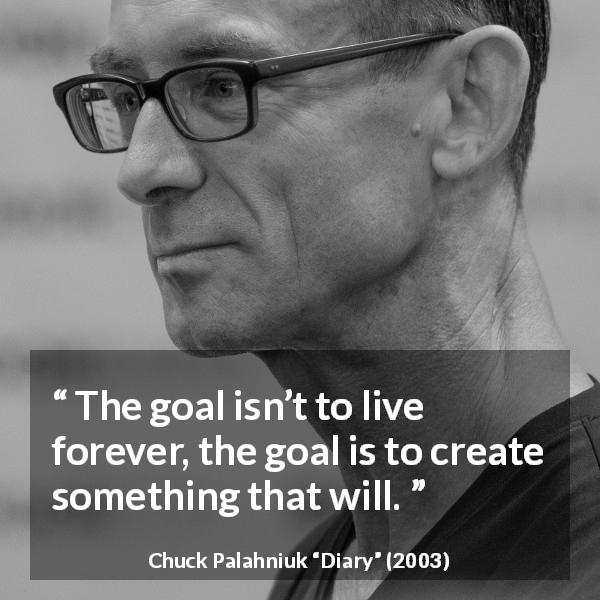 Chuck Palahniuk quote about death from Diary (2003) - The goal isn't to live forever, the goal is to create something that will.
