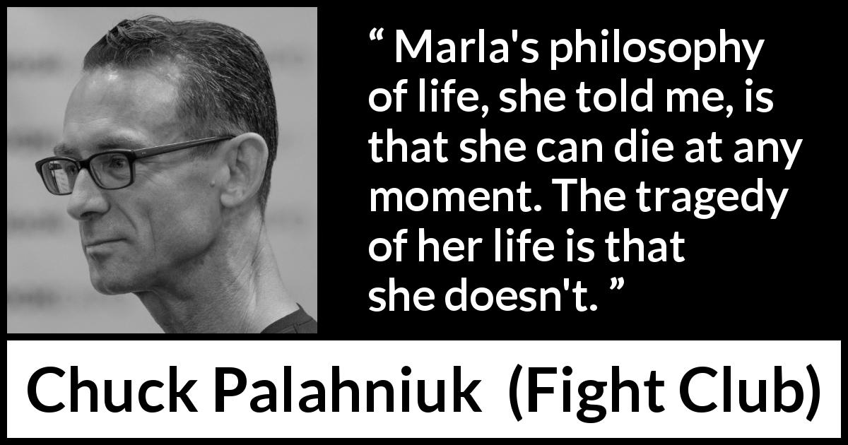 "Chuck Palahniuk about death (""Fight Club"", 1996) - Marla's philosophy of life, she told me, is that she can die at any moment. The tragedy of her life is that she doesn't."