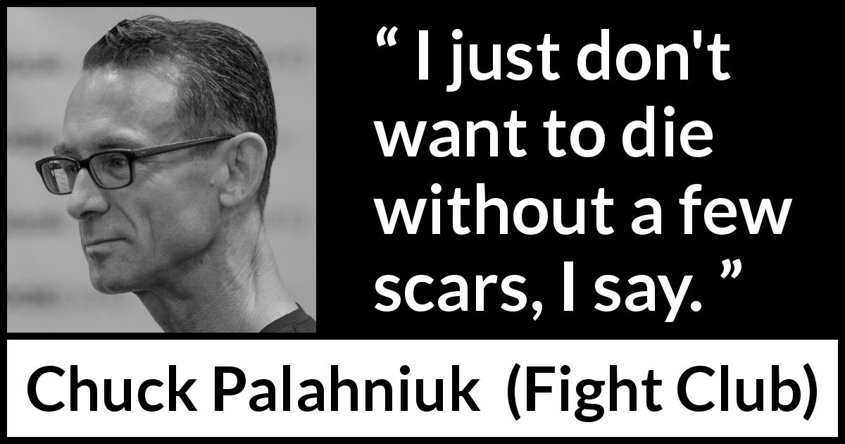 "Chuck Palahniuk about death (""Fight Club"", 1996) - I just don't want to die without a few scars, I say."