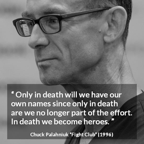 Chuck Palahniuk quote about death from Fight Club (1996) - Only in death will we have our own names since only in death are we no longer part of the effort. In death we become heroes.