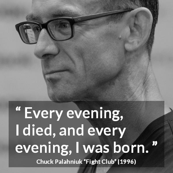 Chuck Palahniuk quote about death from Fight Club (1996) - Every evening, I died, and every evening, I was born.