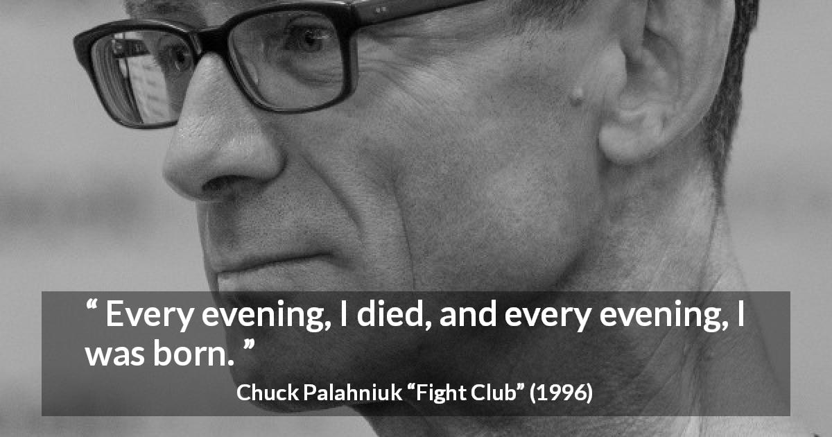"Chuck Palahniuk about death (""Fight Club"", 1996) - Every evening, I died, and every evening, I was born."