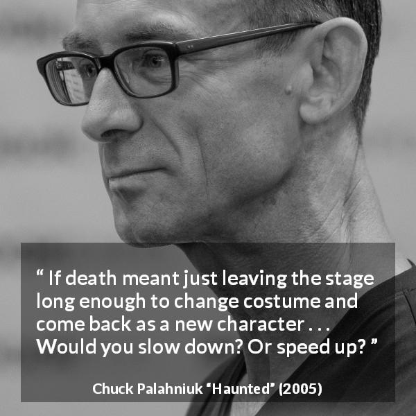"Chuck Palahniuk about death (""Haunted"", 2005) - If death meant just leaving the stage long enough to change costume and come back as a new character . . . Would you slow down? Or speed up?"