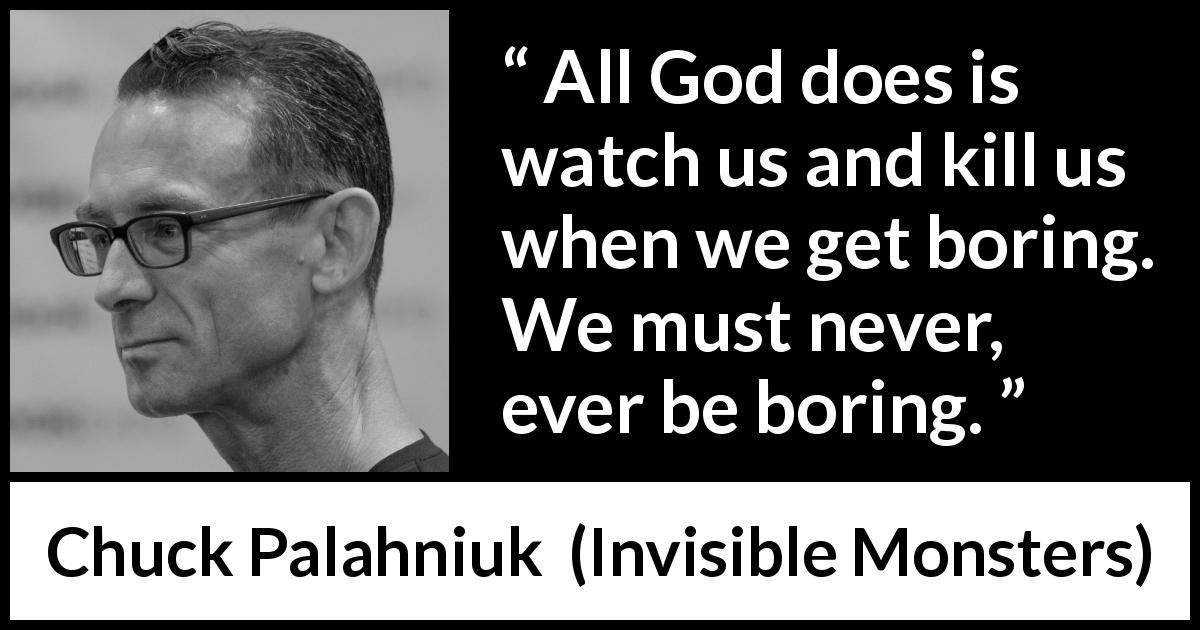 "Chuck Palahniuk about death (""Invisible Monsters"", 1999) - All God does is watch us and kill us when we get boring. We must never, ever be boring."