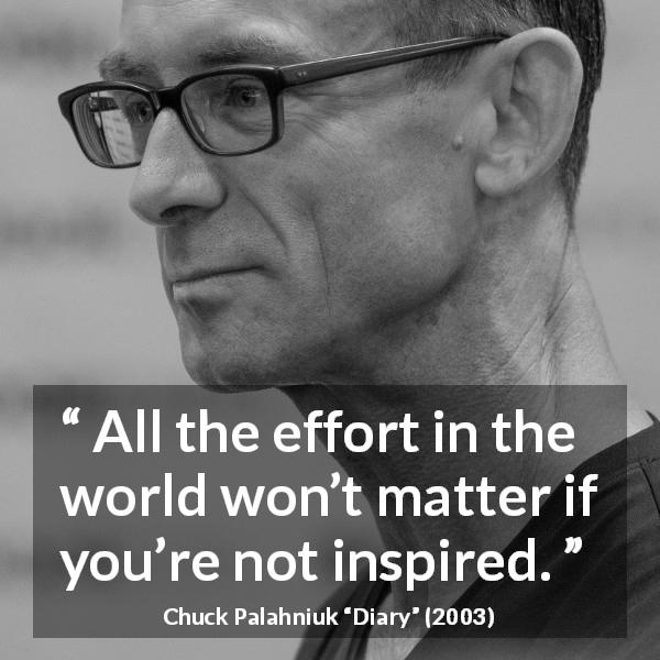 "Chuck Palahniuk about effort (""Diary"", 2003) - All the effort in the world won't matter if you're not inspired."