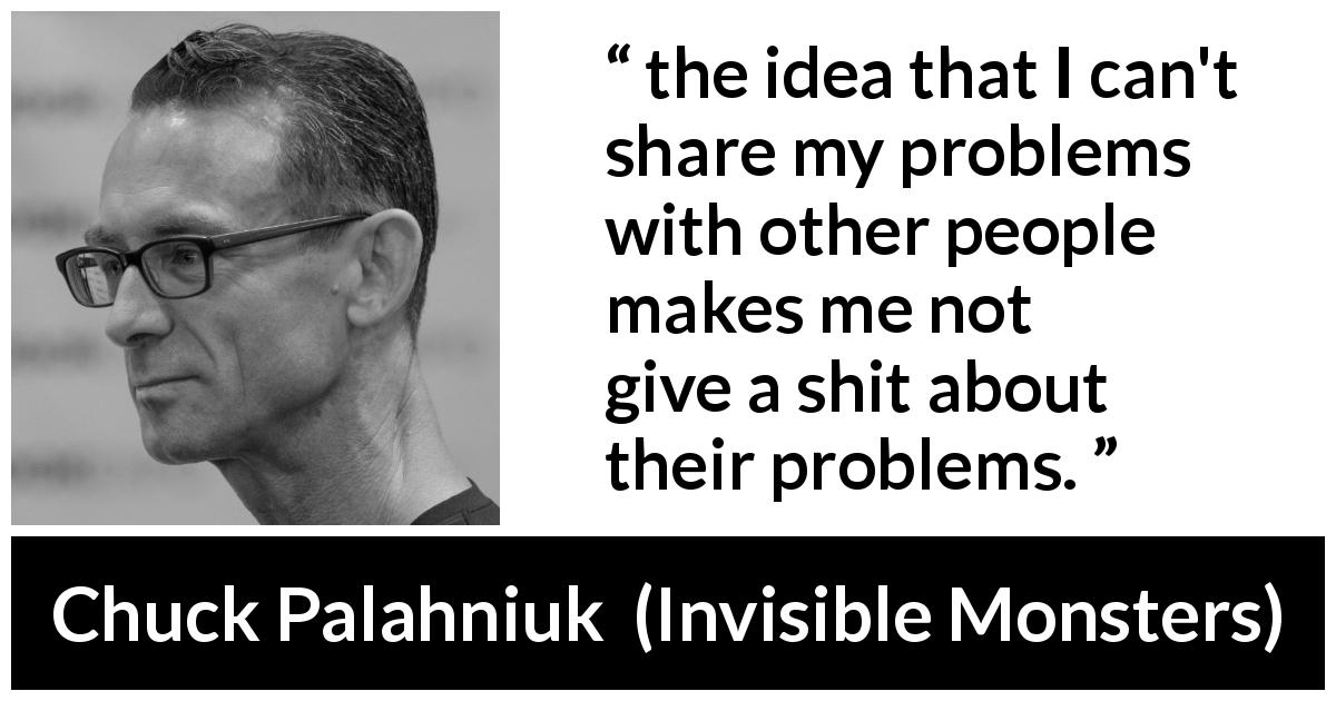 "Chuck Palahniuk about empathy (""Invisible Monsters"", 1999) - the idea that I can't share my problems with other people makes me not give a shit about their problems."