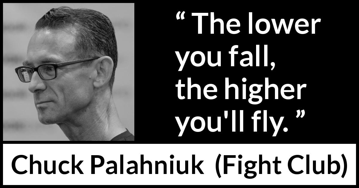 "Chuck Palahniuk about fall (""Fight Club"", 1996) - The lower you fall, the higher you'll fly."