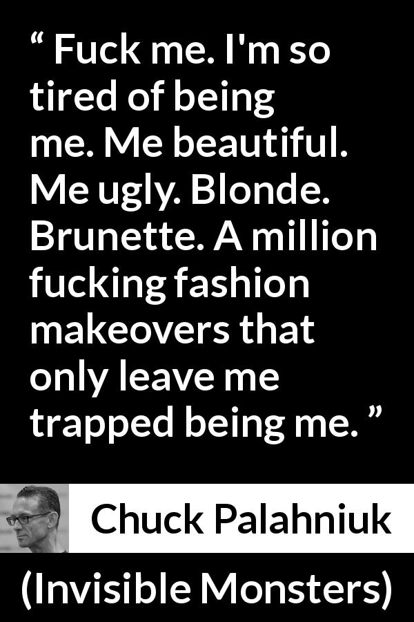 Chuck Palahniuk quote about fashion from Invisible Monsters - Fuck me. I'm so tired of being me. Me beautiful. Me ugly. Blonde. Brunette. A million fucking fashion makeovers that only leave me trapped being me.