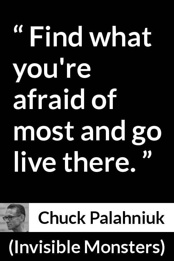 "Chuck Palahniuk about fear (""Invisible Monsters"", 1999) - Find what you're afraid of most and go live there."