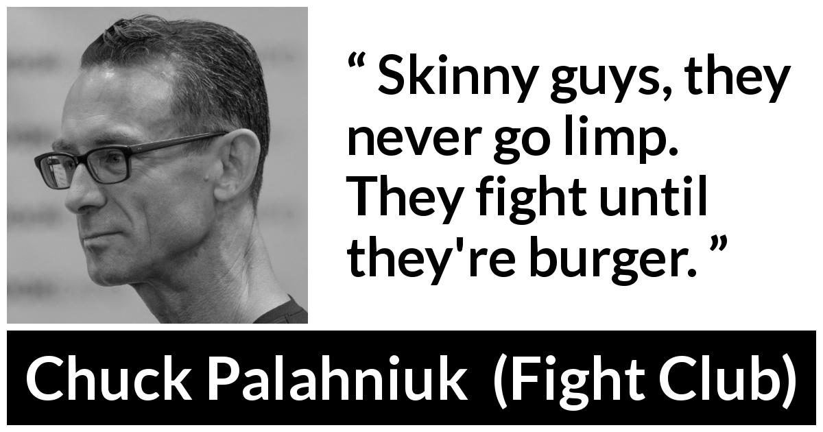 "Chuck Palahniuk about fight (""Fight Club"", 1996) - Skinny guys, they never go limp. They fight until they're burger."