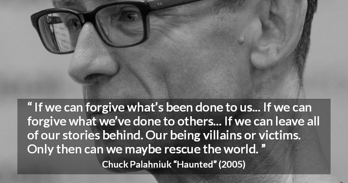 "Chuck Palahniuk about forgiveness (""Haunted"", 2005) - If we can forgive what's been done to us... If we can forgive what we've done to others... If we can leave all of our stories behind. Our being villains or victims. Only then can we maybe rescue the world."