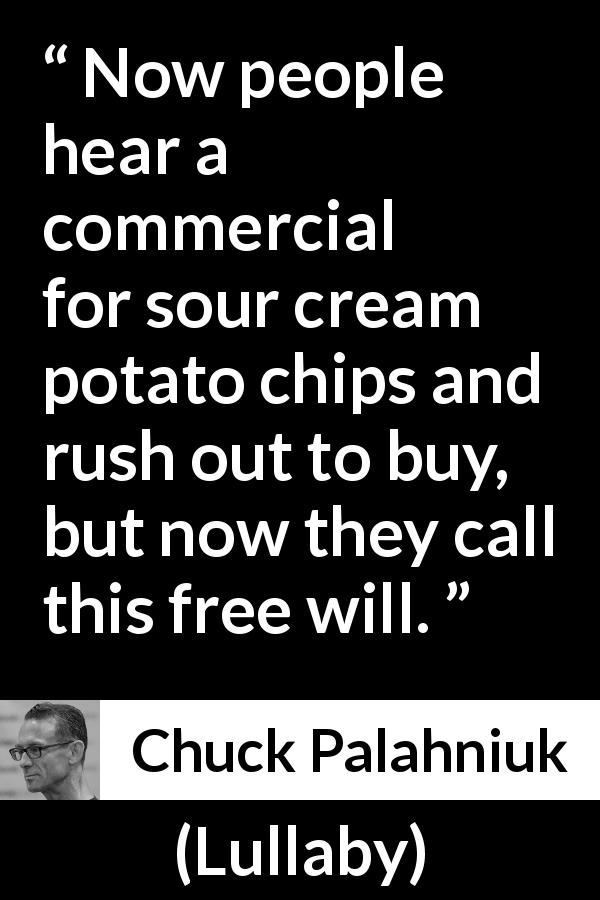 "Chuck Palahniuk about free will (""Lullaby"", 2002) - Now people hear a commercial for sour cream potato chips and rush out to buy, but now they call this free will."