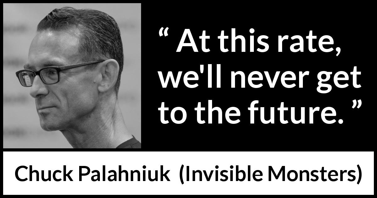 "Chuck Palahniuk about future (""Invisible Monsters"", 1999) - At this rate, we'll never get to the future."
