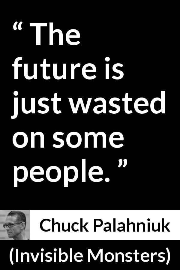 Chuck Palahniuk quote about future from Invisible Monsters - The future is just wasted on some people.