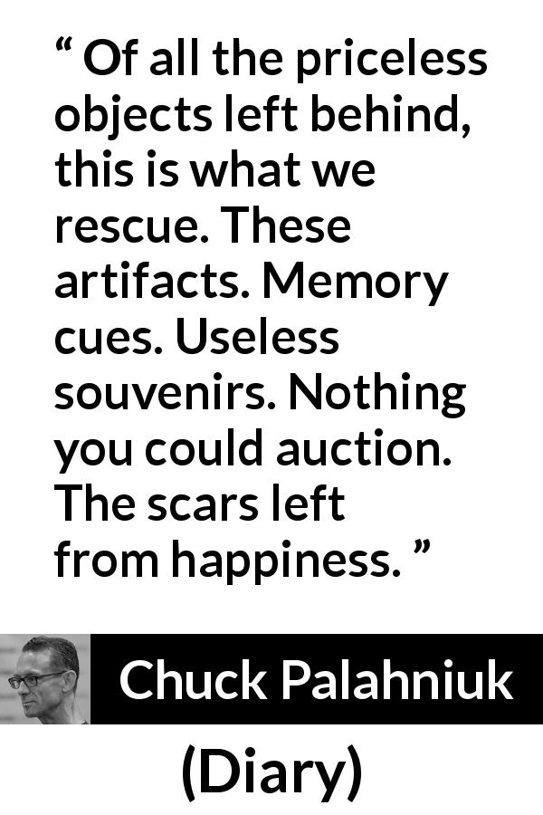 "Chuck Palahniuk about happiness (""Diary"", 2003) - Of all the priceless objects left behind, this is what we rescue. These artifacts. Memory cues. Useless souvenirs. Nothing you could auction. The scars left from happiness."