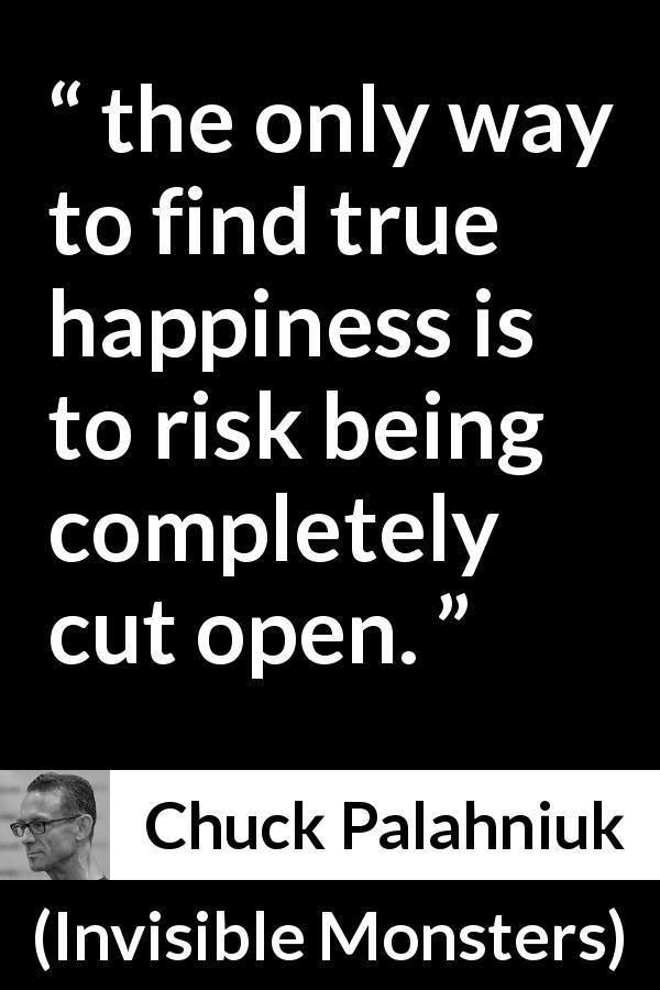 "Chuck Palahniuk about happiness (""Invisible Monsters"", 1999) - the only way to find true happiness is to risk being completely cut open."
