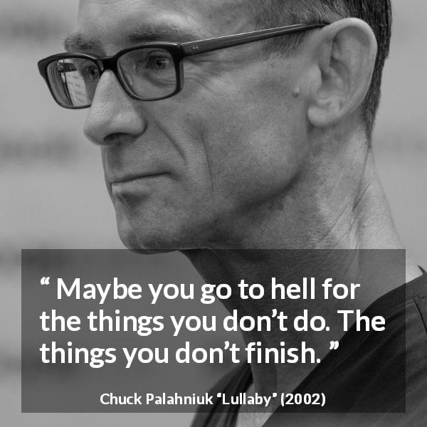 "Chuck Palahniuk about hell (""Lullaby"", 2002) - Maybe you go to hell for the things you don't do. The things you don't finish."