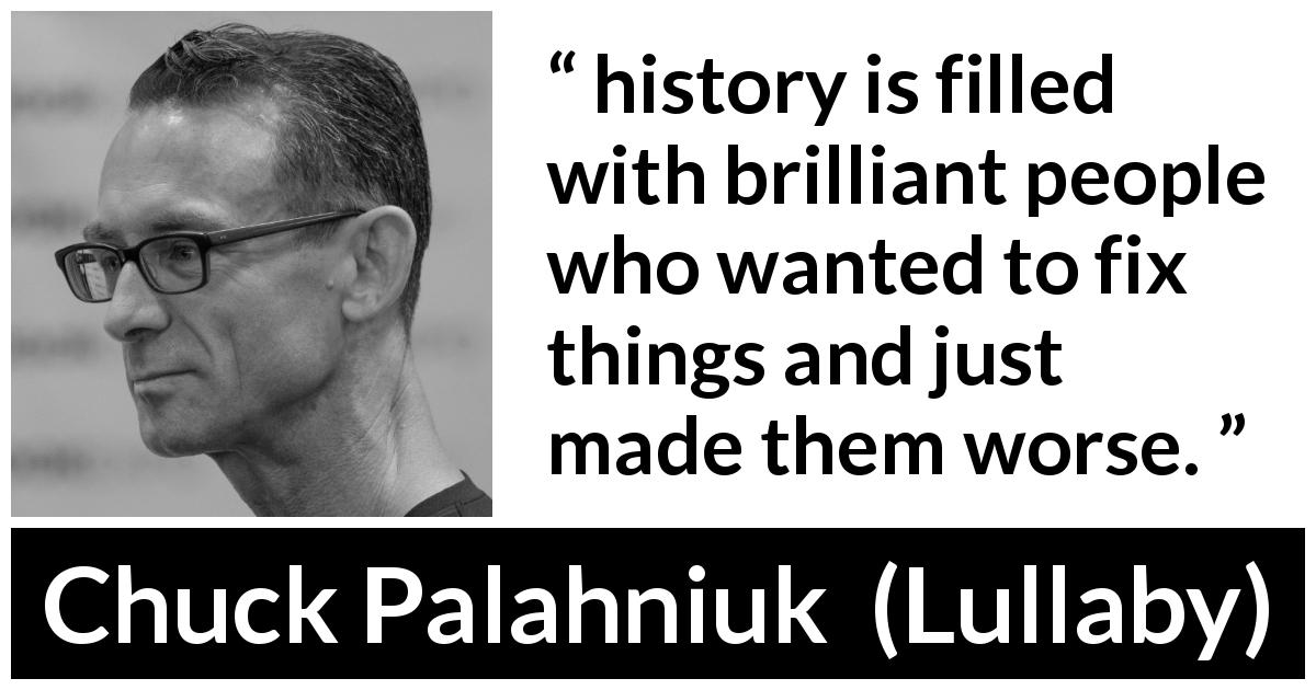 "Chuck Palahniuk about history (""Lullaby"", 2002) - history is filled with brilliant people who wanted to fix things and just made them worse."