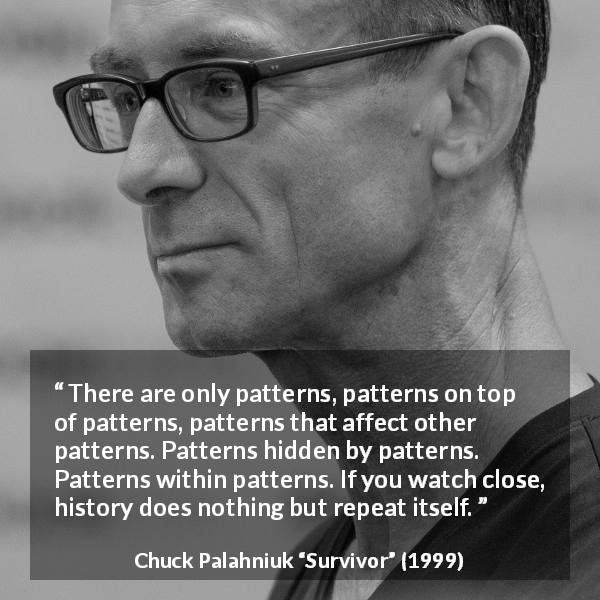 "Chuck Palahniuk about history (""Survivor"", 1999) - There are only patterns, patterns on top of patterns, patterns that affect other patterns. Patterns hidden by patterns. Patterns within patterns. If you watch close, history does nothing but repeat itself."