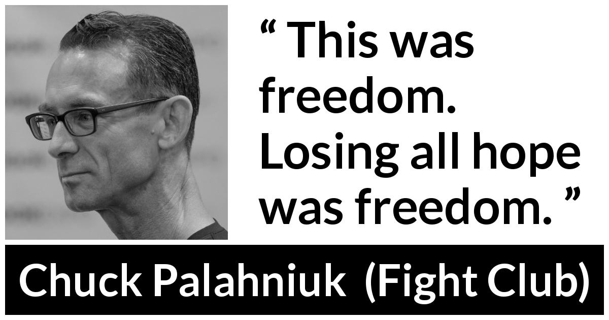 "Chuck Palahniuk about hope (""Fight Club"", 1996) - This was freedom. Losing all hope was freedom."