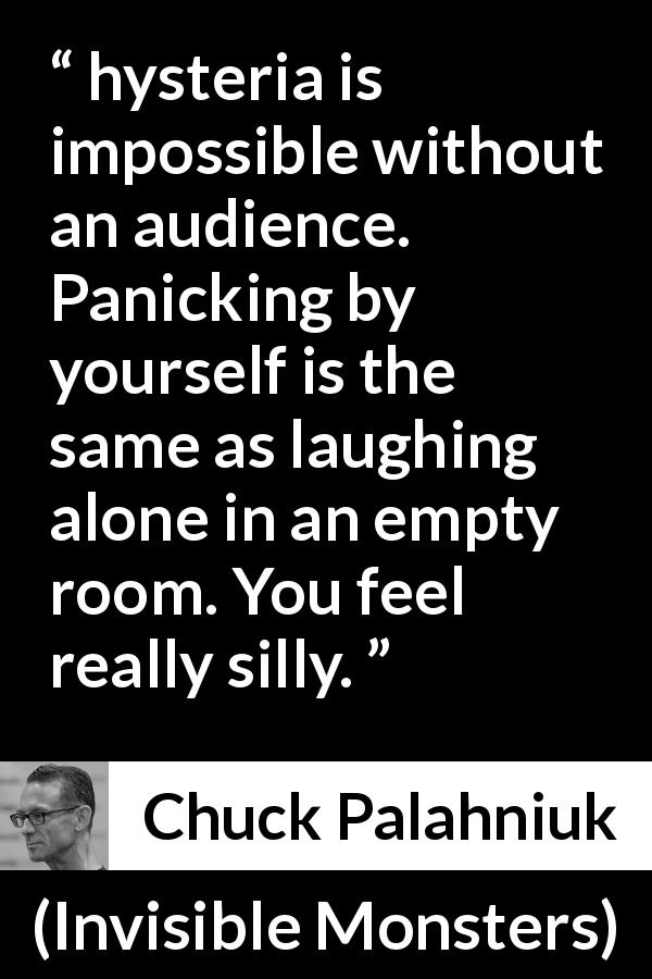"Chuck Palahniuk about hysteria (""Invisible Monsters"", 1999) - hysteria is impossible without an audience. Panicking by yourself is the same as laughing alone in an empty room. You feel really silly."