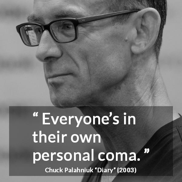 "Chuck Palahniuk about individuality (""Diary"", 2003) - Everyone's in their own personal coma."