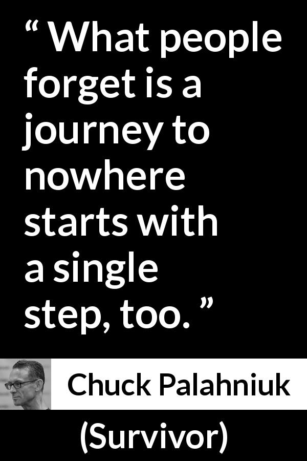 "Chuck Palahniuk about journey (""Survivor"", 1999) - What people forget is a journey to nowhere starts with a single step, too."