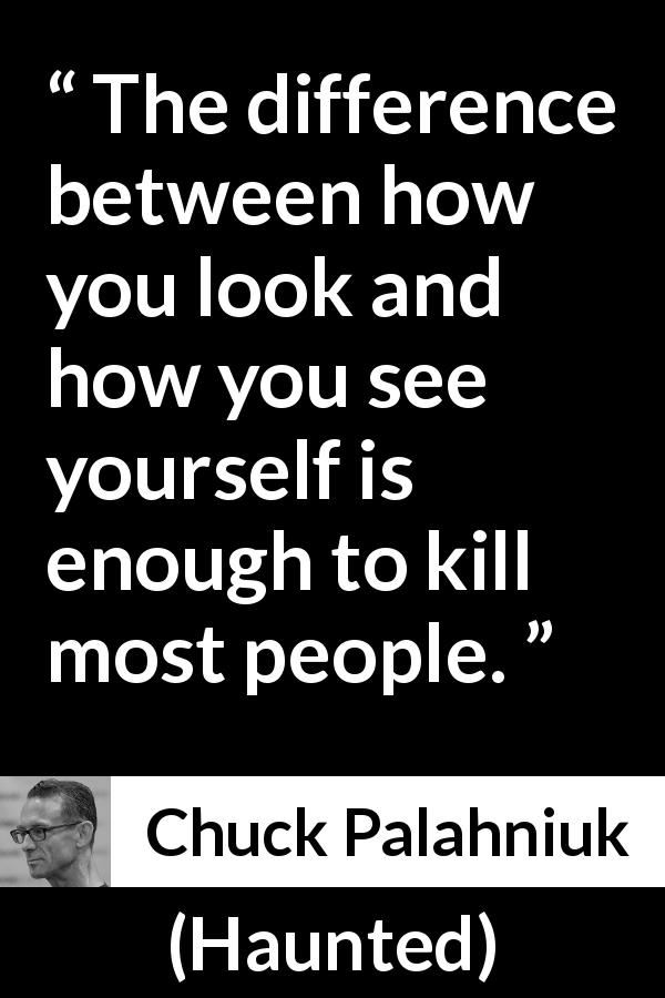 Chuck Palahniuk quote about killing from Haunted (2005) - The difference between how you look and how you see yourself is enough to kill most people.