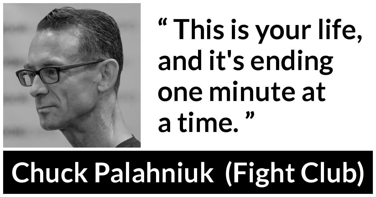 Chuck Palahniuk - Fight Club - This is your life, and it's ending one minute at a time.