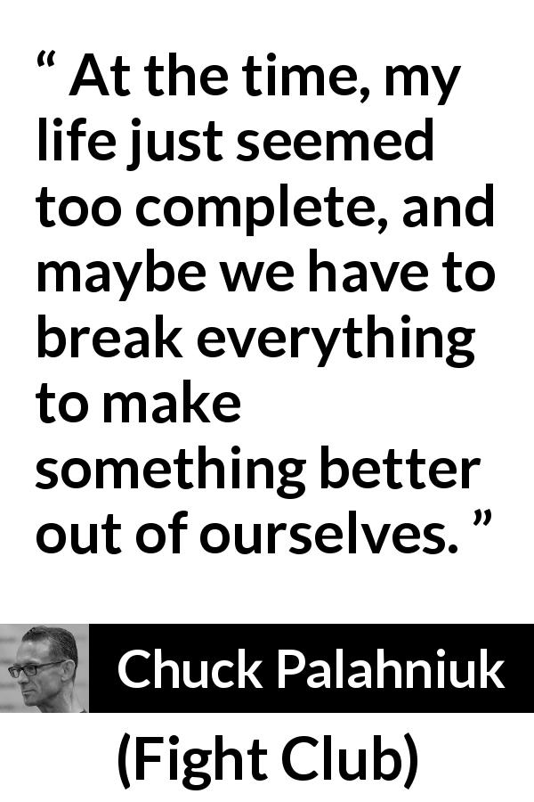 "Chuck Palahniuk about life (""Fight Club"", 1996) - At the time, my life just seemed too complete, and maybe we have to break everything to make something better out of ourselves."