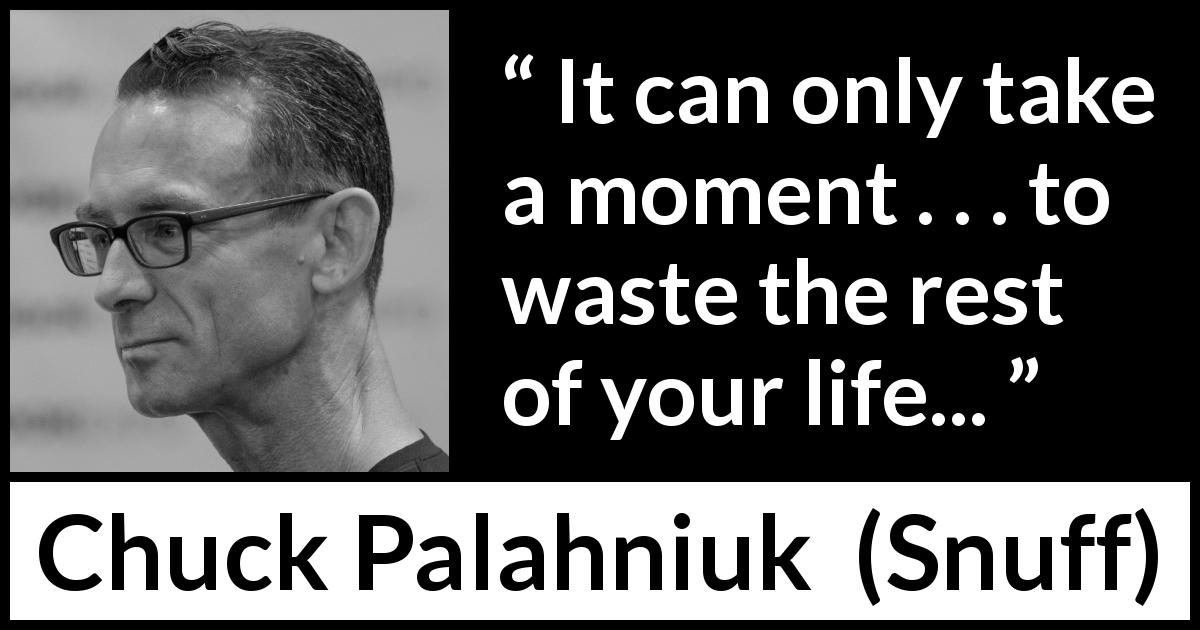 "Chuck Palahniuk about life (""Snuff"", 2008) - It can only take a moment . . . to waste the rest of your life..."