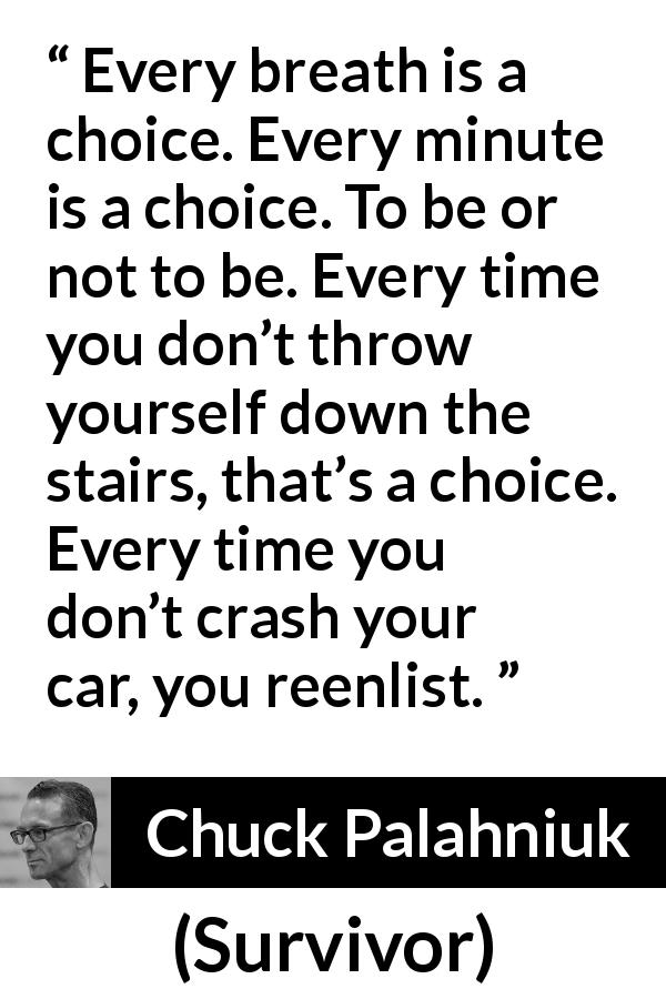 "Chuck Palahniuk about life (""Survivor"", 1999) - Every breath is a choice. Every minute is a choice. To be or not to be. Every time you don't throw yourself down the stairs, that's a choice. Every time you don't crash your car, you reenlist."