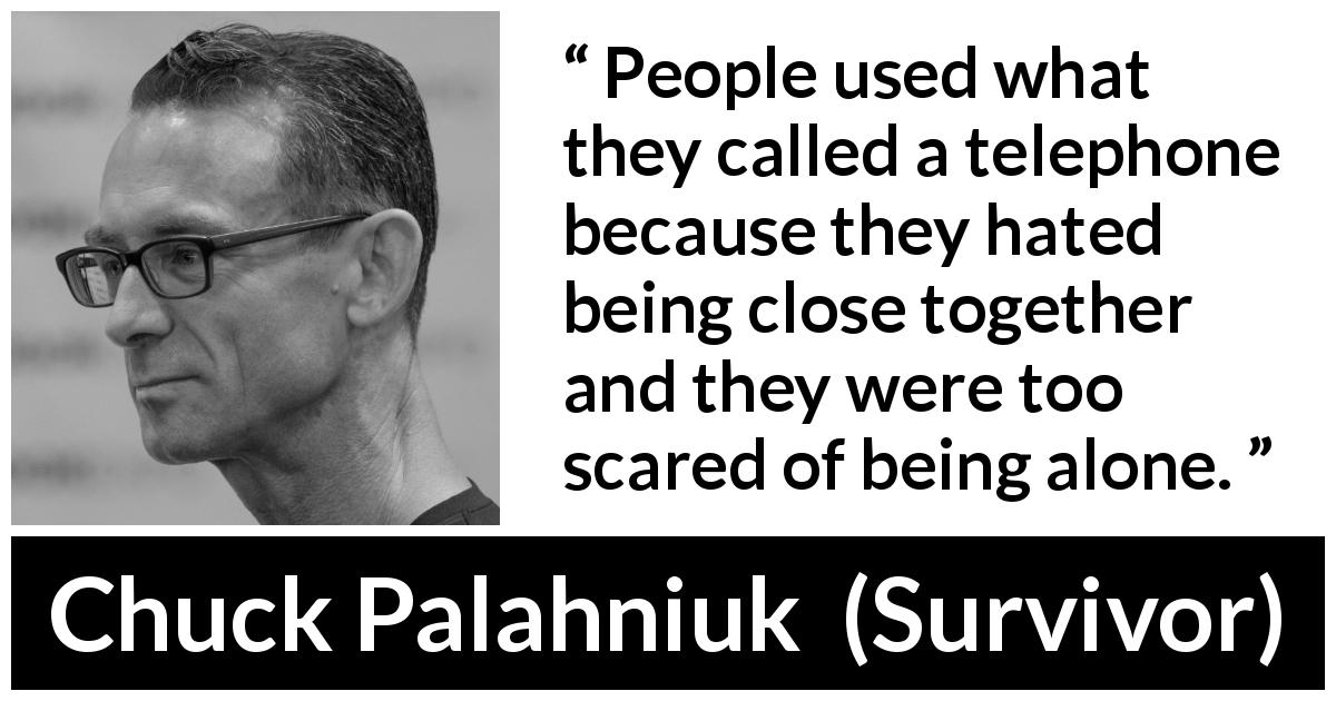 "Chuck Palahniuk about loneliness (""Survivor"", 1999) - People used what they called a telephone because they hated being close together and they were too scared of being alone."