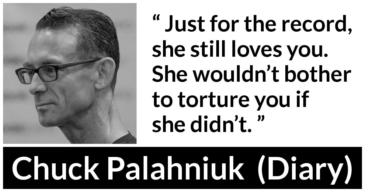 "Chuck Palahniuk about love (""Diary"", 2003) - Just for the record, she still loves you. She wouldn't bother to torture you if she didn't."
