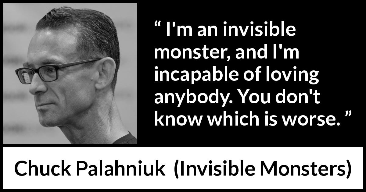 I'm an invisible monster, and I'm incapable of loving anybody  You