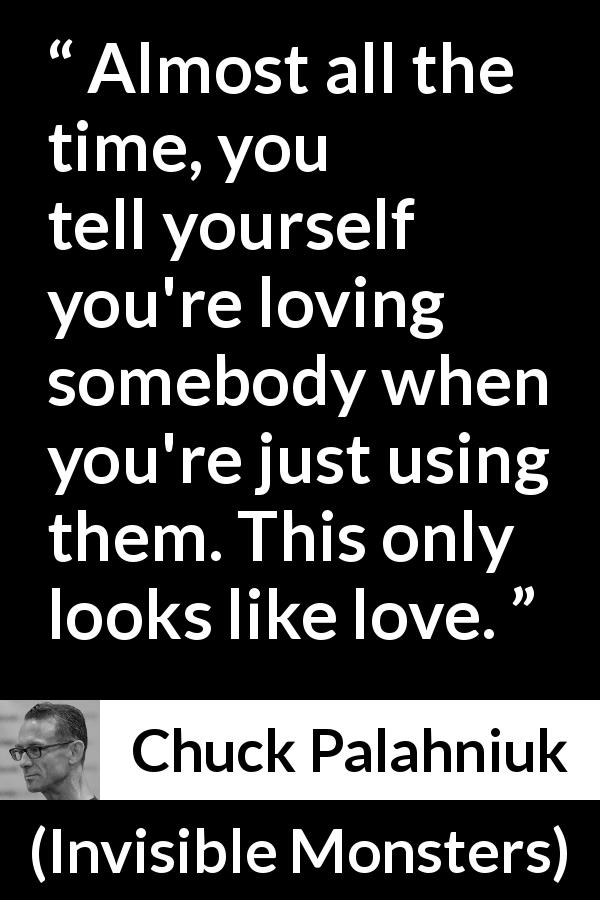"Chuck Palahniuk about love (""Invisible Monsters"", 1999) - Almost all the time, you tell yourself you're loving somebody when you're just using them. This only looks like love."