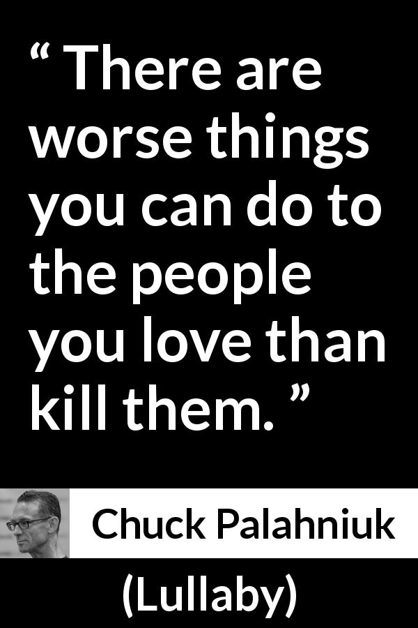 "Chuck Palahniuk about love (""Lullaby"", 2002) - There are worse things you can do to the people you love than kill them."