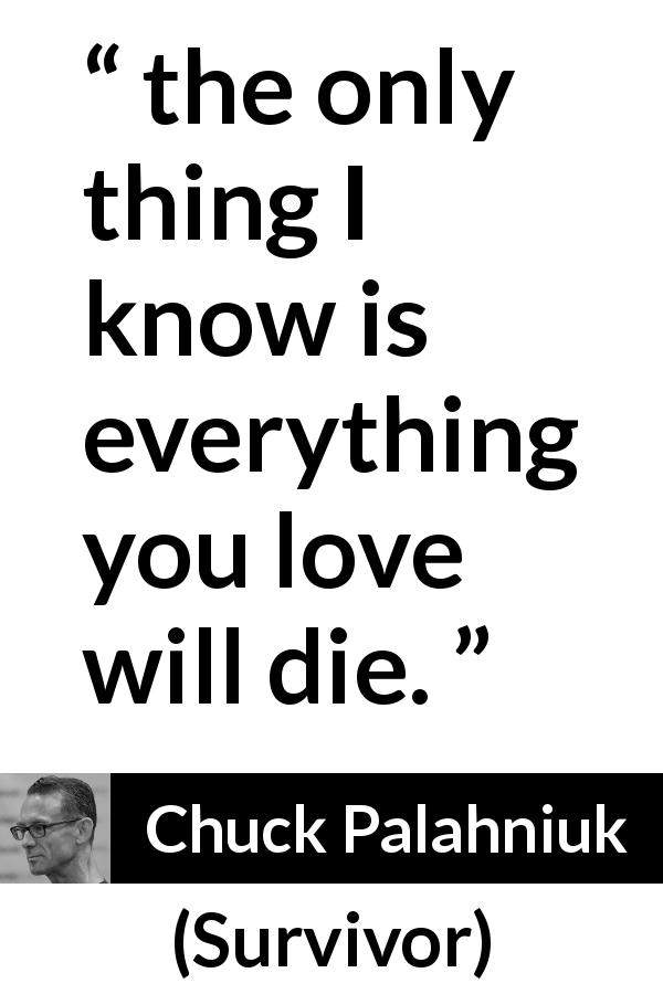 Chuck Palahniuk quote about love from Survivor (1999) - the only thing I know is everything you love will die.
