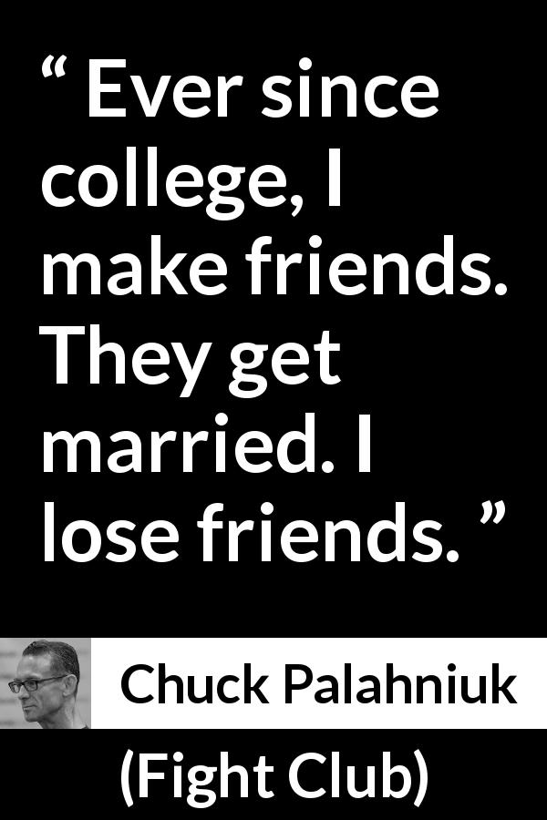 Chuck Palahniuk quote about marriage from Fight Club (1996) - Ever since college, I make friends. They get married. I lose friends.