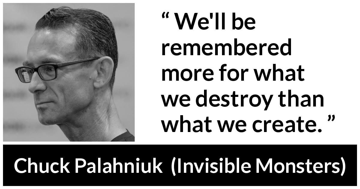 "Chuck Palahniuk about memory (""Invisible Monsters"", 1999) - We'll be remembered more for what we destroy than what we create."