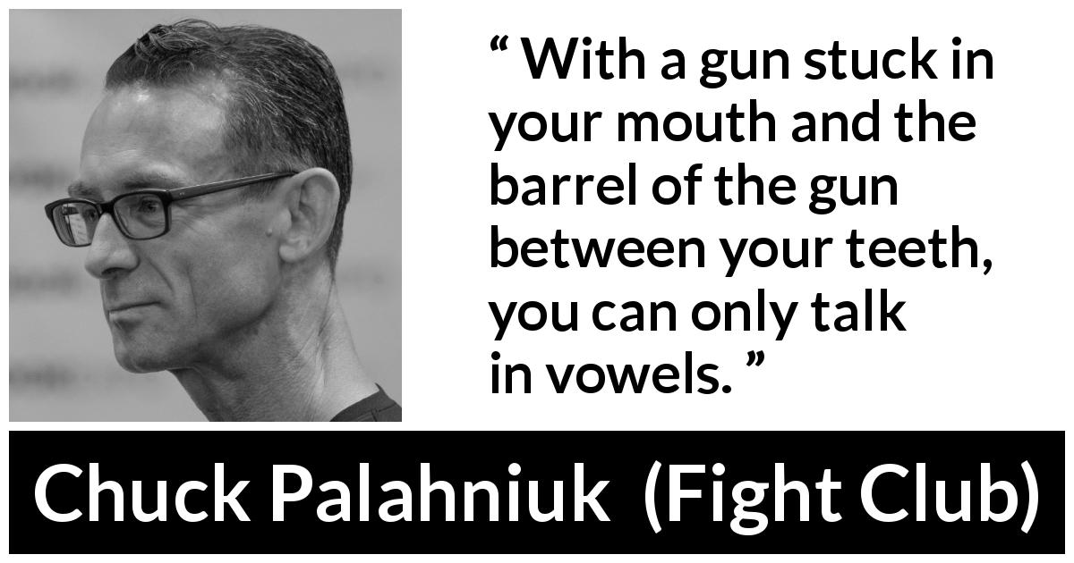 "Chuck Palahniuk about mouth (""Fight Club"", 1996) - With a gun stuck in your mouth and the barrel of the gun between your teeth, you can only talk in vowels."