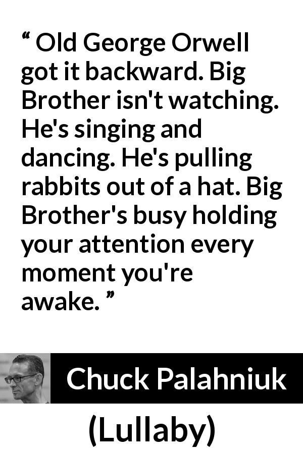 Chuck Palahniuk quote about oppression from Lullaby - Old George Orwell got it backward. Big Brother isn't watching. He's singing and dancing. He's pulling rabbits out of a hat. Big Brother's busy holding your attention every moment you're awake.