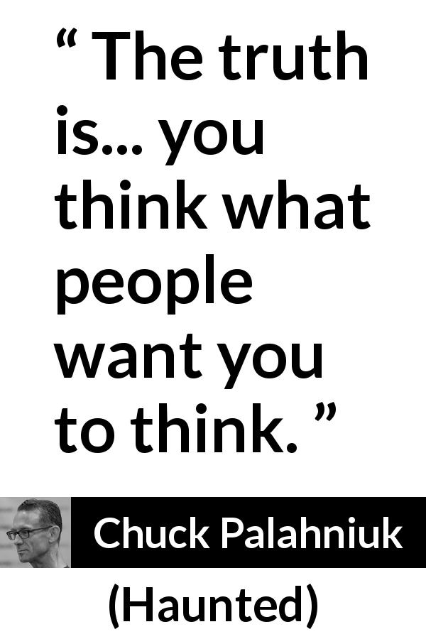 "Chuck Palahniuk about others (""Haunted"", 2005) - The truth is... you think what people want you to think."