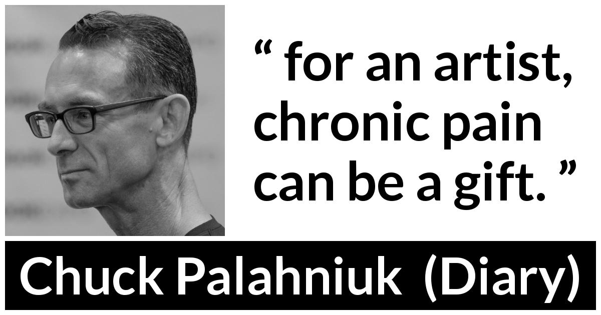 "Chuck Palahniuk about pain (""Diary"", 2003) - for an artist, chronic pain can be a gift."
