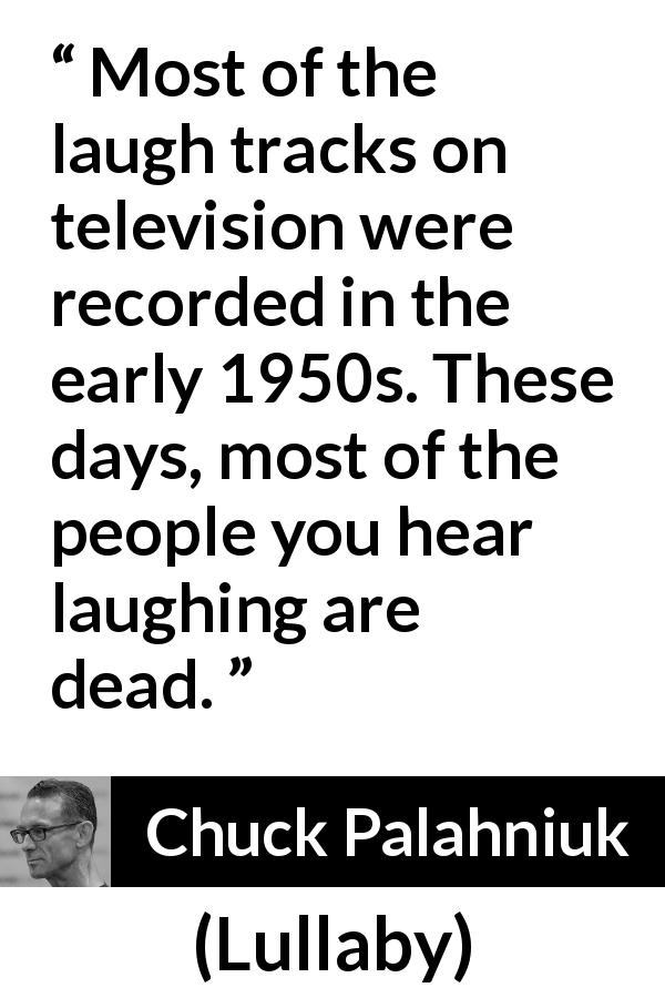 "Chuck Palahniuk about past (""Lullaby"", 2002) - Most of the laugh tracks on television were recorded in the early 1950s. These days, most of the people you hear laughing are dead."